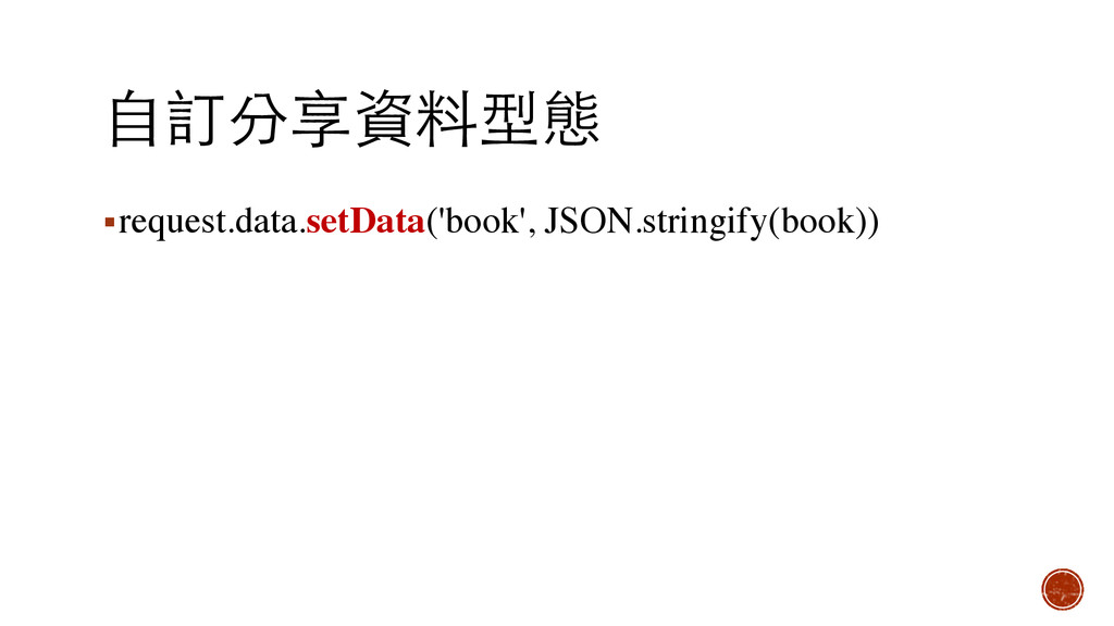 ⾃自訂分享資料型態 ▪request.data.setData('book', JSON.st...