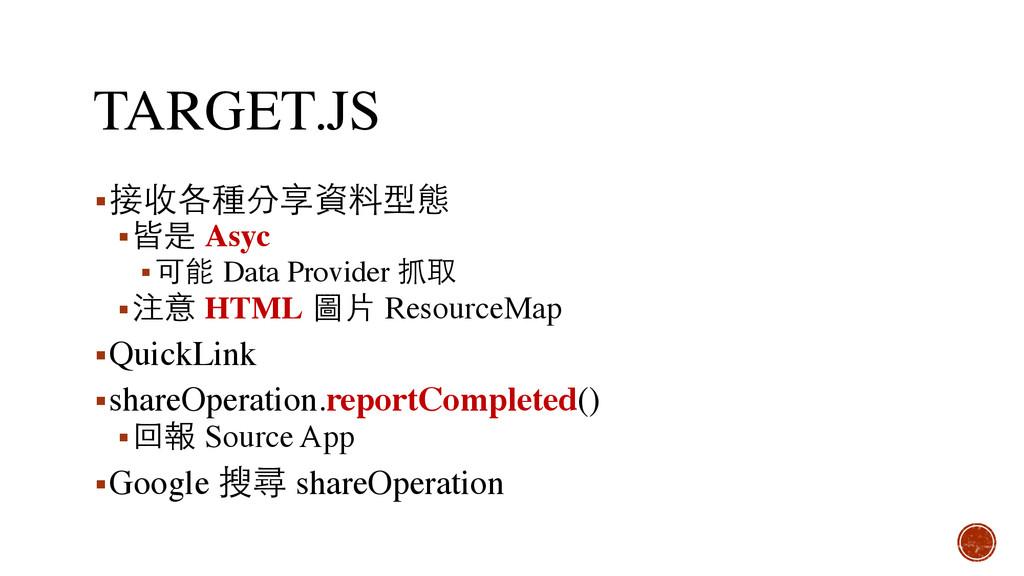 TARGET.JS ▪接收各種分享資料型態 ▪皆是 Asyc ▪可能 Data Provide...