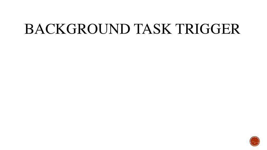 BACKGROUND TASK TRIGGER