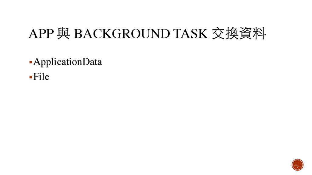 APP 與 BACKGROUND TASK 交換資料 ▪ApplicationData ▪Fi...