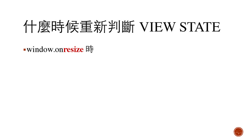 什麼時候重新判斷 VIEW STATE ▪window.onresize 時
