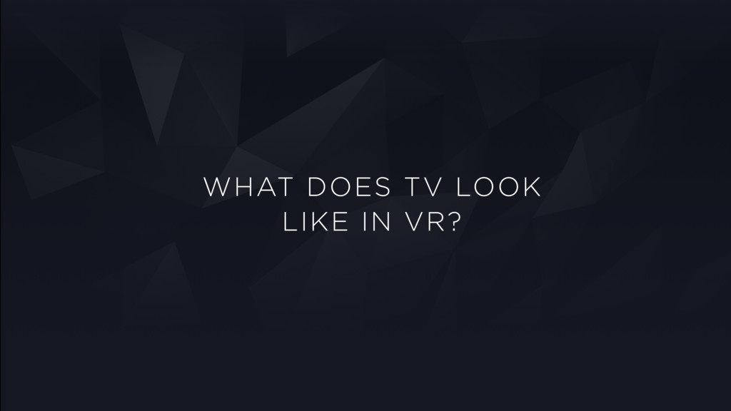 WHAT DOES TV LOOK LIKE IN VR?