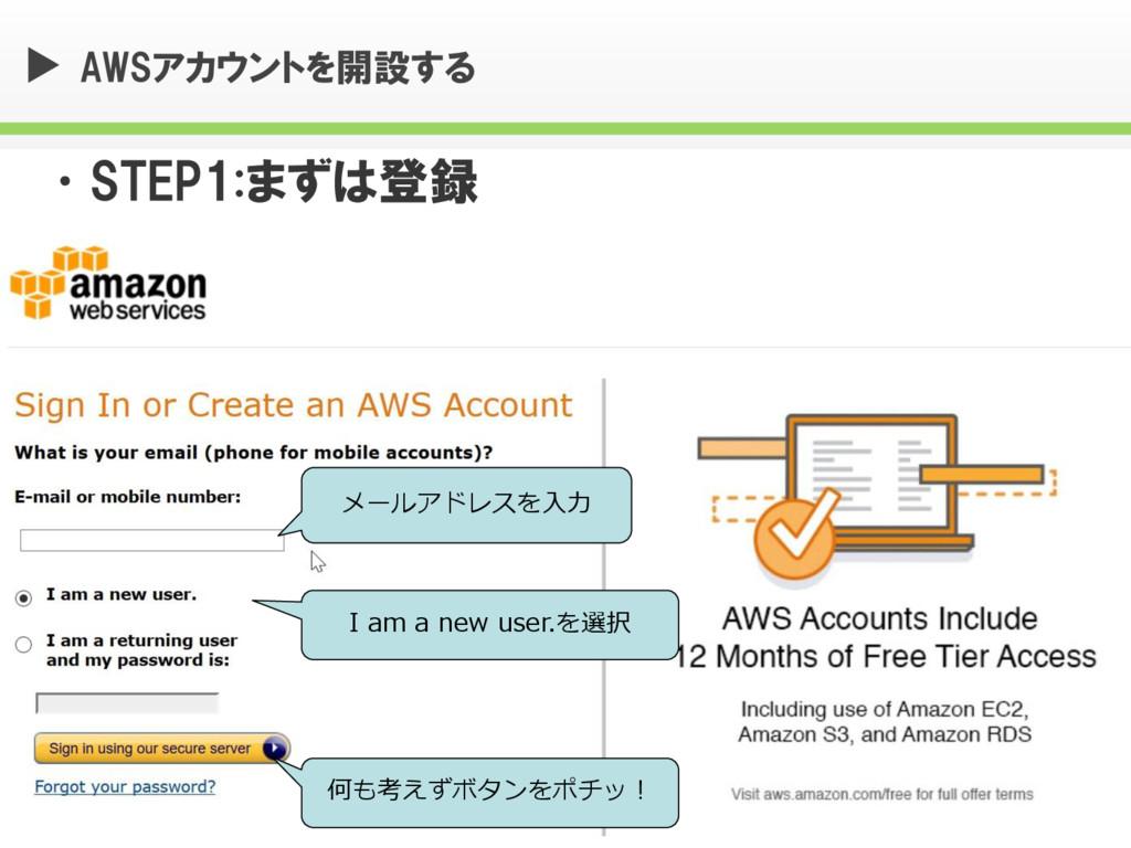AWSアカウントを開設する •STEP1:まずは登録 メールアドレスを入力 I am a ne...