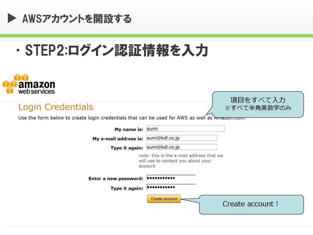 AWSアカウントを開設する •STEP2:ログイン認証情報を入力 項目をすべて入力 ※すべて半...