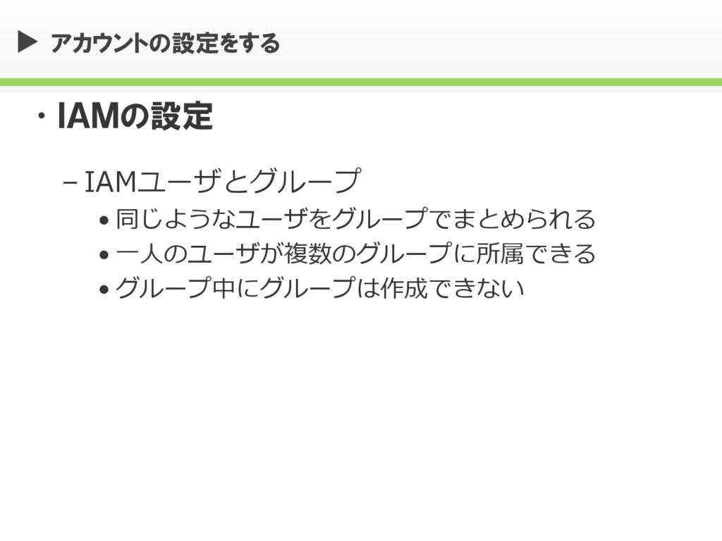 アカウントの設定をする •IAMの設定 – IAMユーザとグループ • 同じようなユーザをグル...