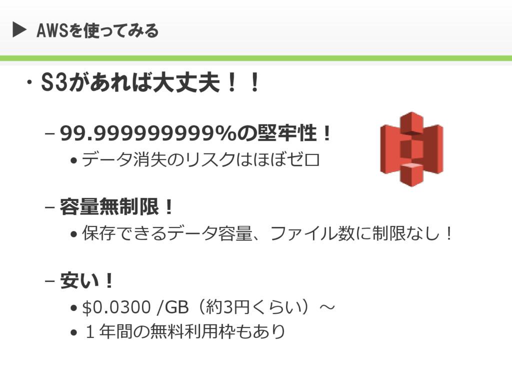 AWSを使ってみる •S3があれば大丈夫!! – 99.999999999%の堅牢性! • デ...