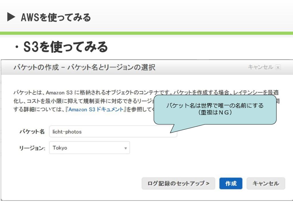 AWSを使ってみる •S3を使ってみる バケット名は世界で唯一の名前にする (重複はNG)