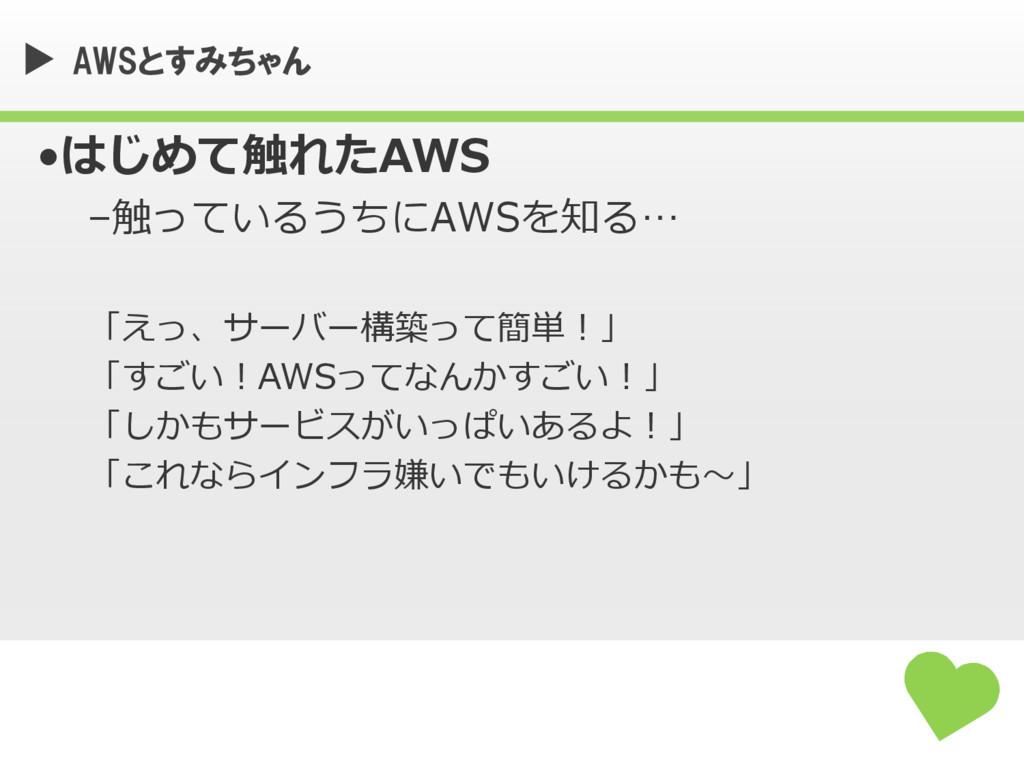 AWSとすみちゃん •はじめて触れたAWS –触っているうちにAWSを知る… 「えっ、サーバー...