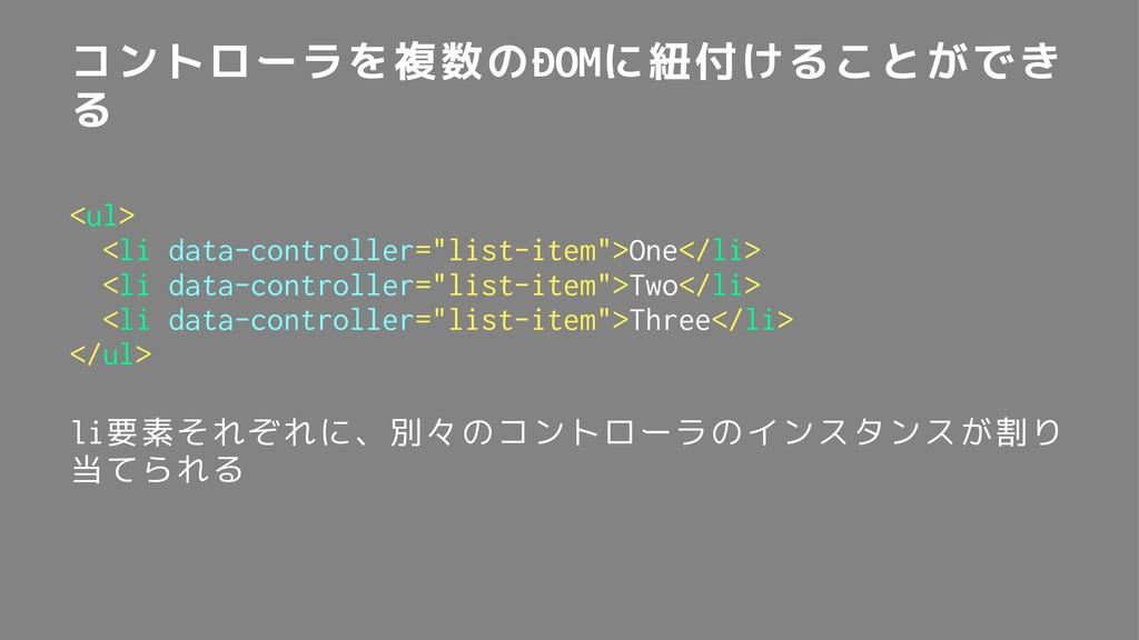 コントローラを複数のDOMに紐付けることができ る <ul> <li data-control...