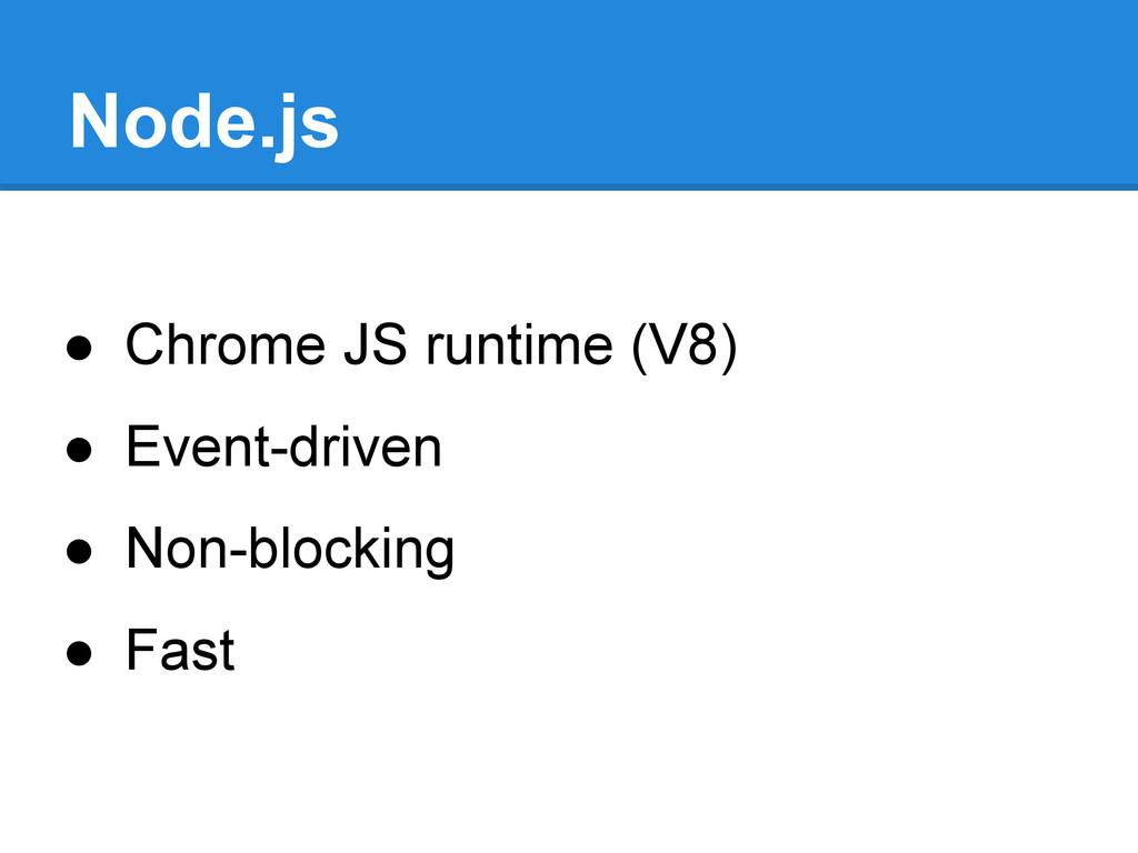 Node.js ● Chrome JS runtime (V8) ● Event-driven...