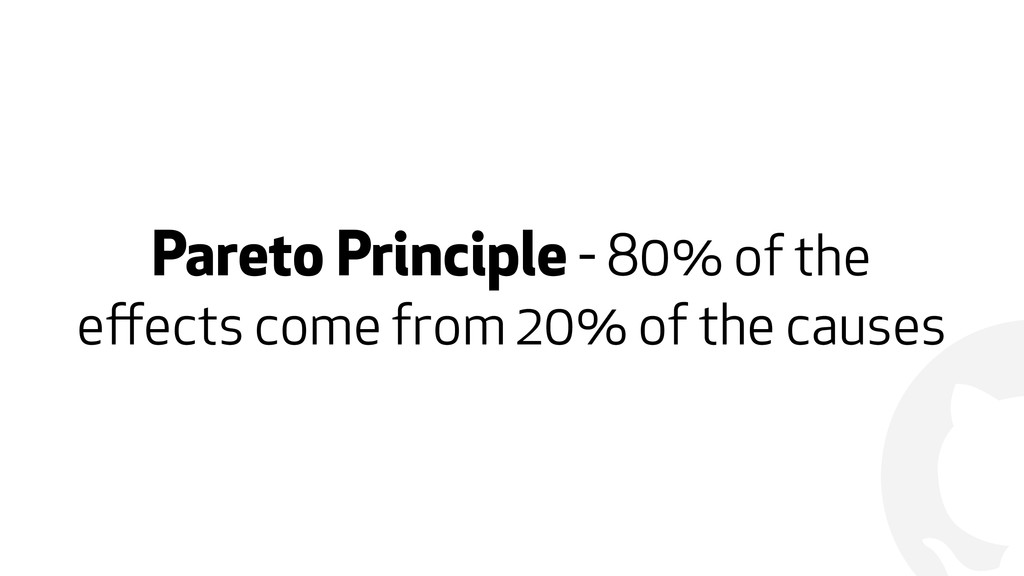 ! Pareto Principle - 80% of the effects come fro...