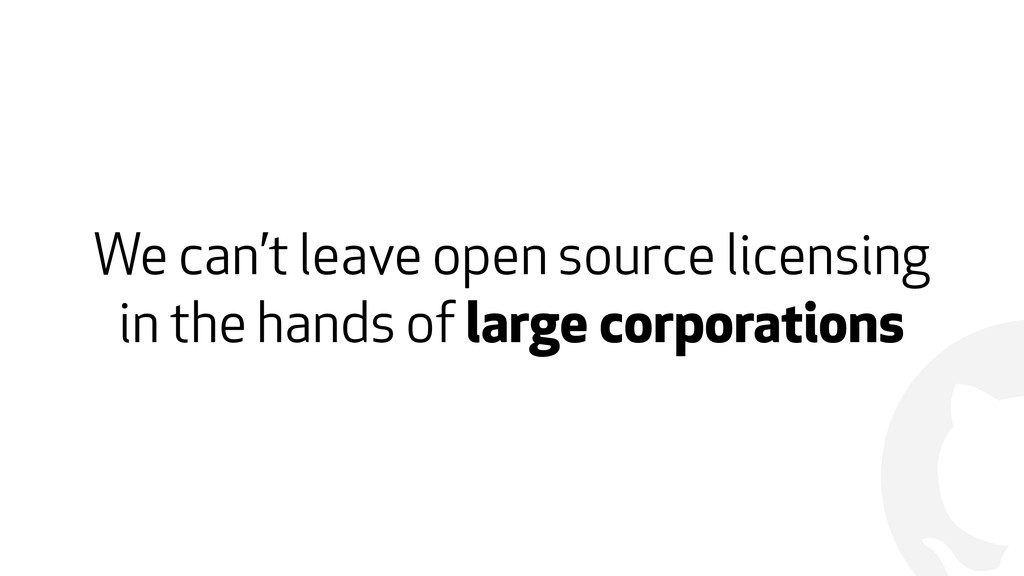 ! We can't leave open source licensing in the h...