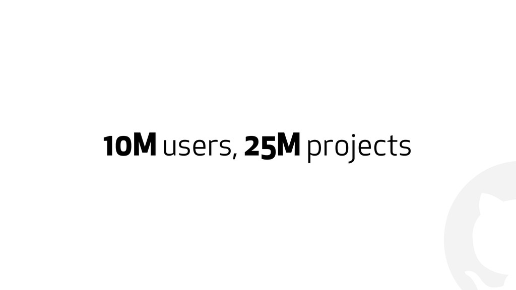 ! 10M users, 25M projects