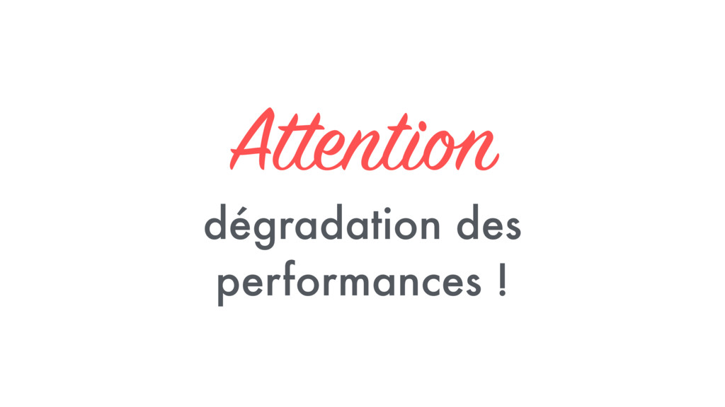 Attention dégradation des performances !
