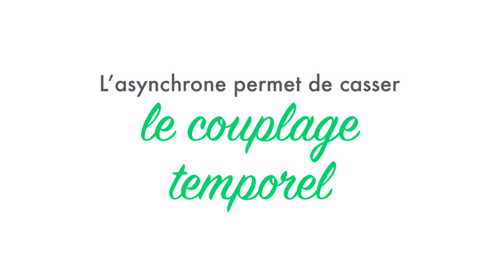 L'asynchrone permet de casser le couplage tempo...