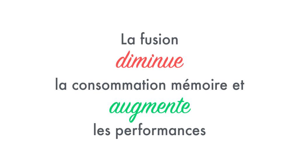 La fusion diminue la consommation mémoire et au...