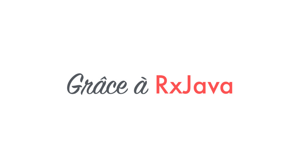 Grâce à RxJava