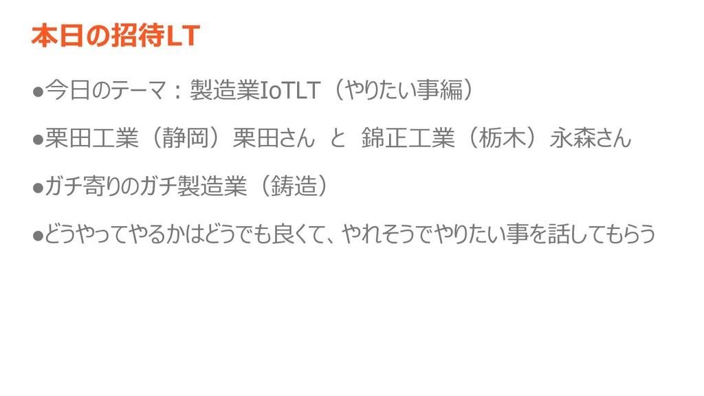 本日の招待LT ●今日のテーマ:製造業IoTLT(やりたい事編) ●栗田工業(静岡)栗田さん ...