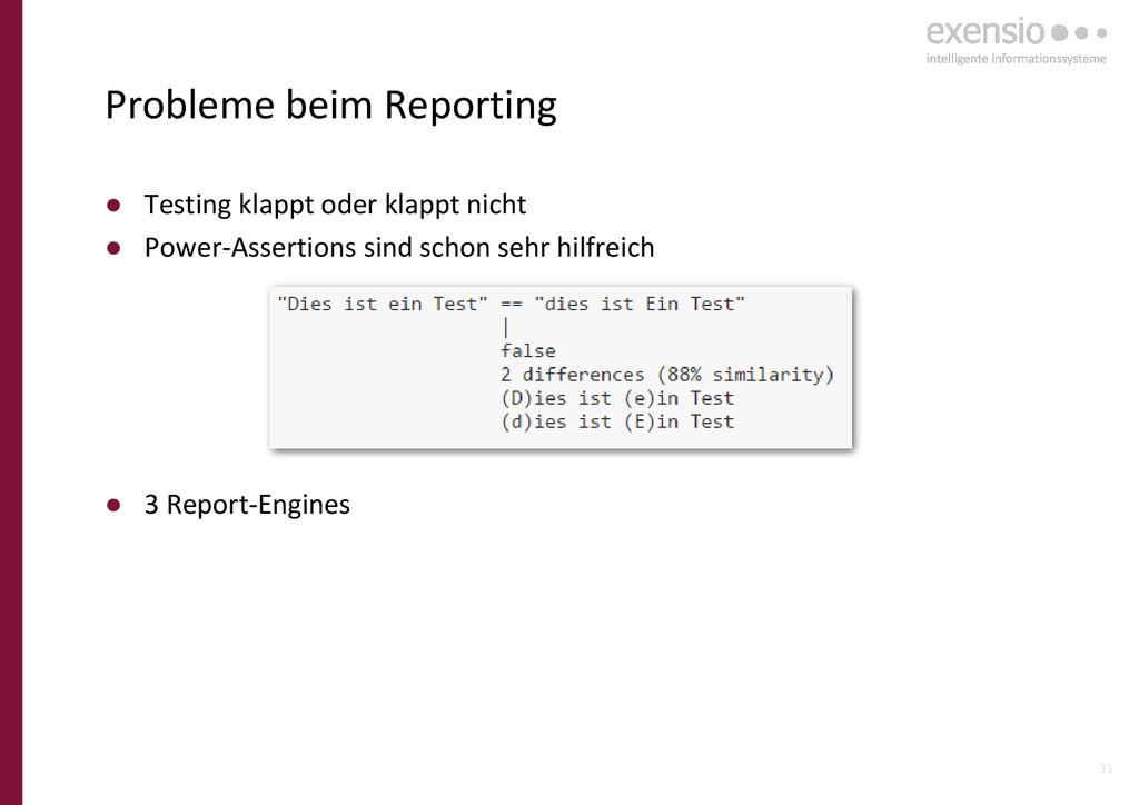 31 Probleme beim Reporting ● Testing klappt ode...