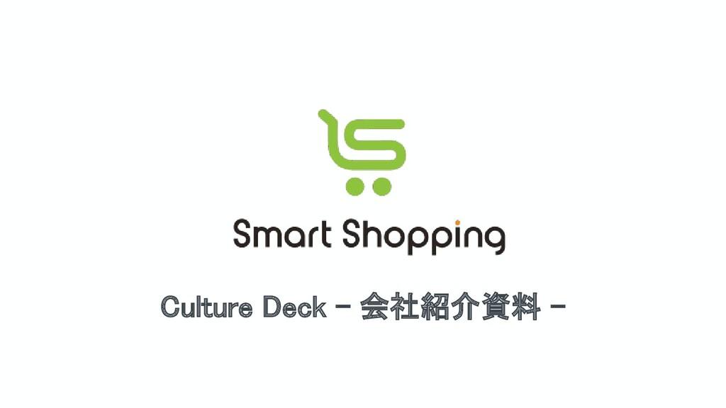 Culture Deck - 会社紹介資料 -  Copyright © SmartShop...