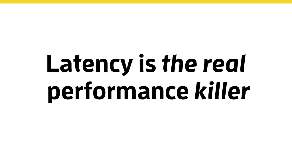 Latency is the real performance killer