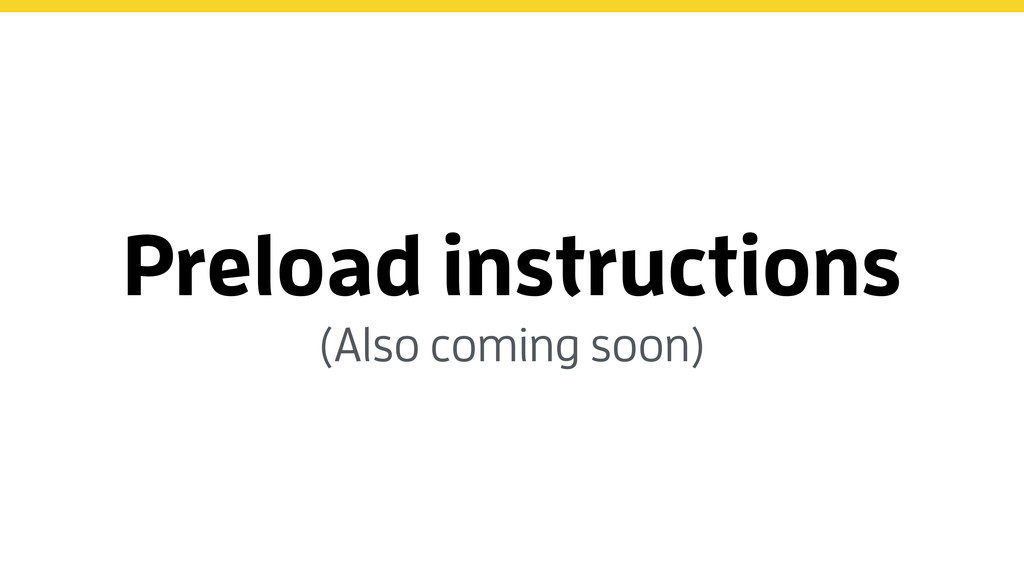 Preload instructions (Also coming soon)