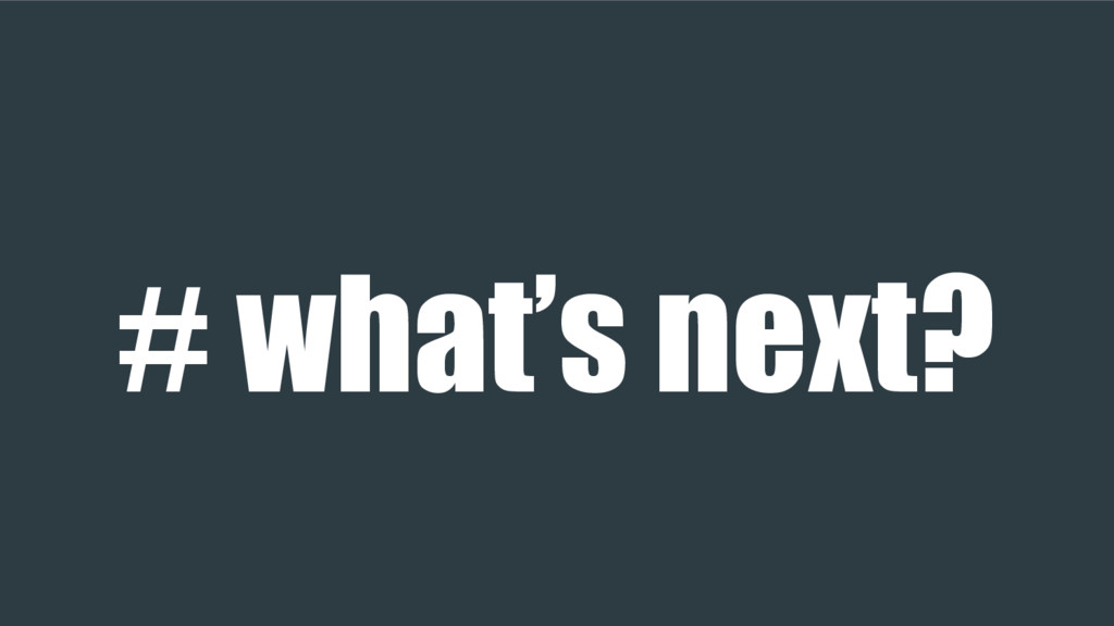 # what's next?