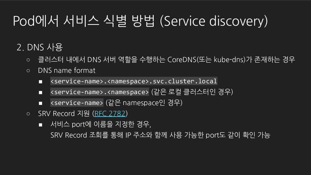 Pod에서 서비스 식별 방법 (Service discovery) 2. DNS 사용 ○...