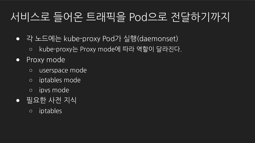 서비스로 들어온 트래픽을 Pod으로 전달하기까지 ● 각 노드에는 kube-proxy ...