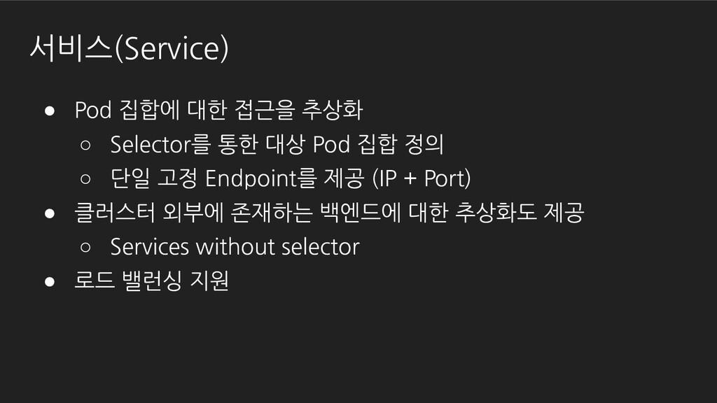 서비스(Service) ● Pod 집합에 대한 접근을 추상화 ○ Selector를 통...