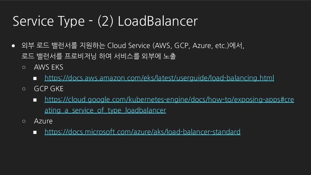 Service Type - (2) LoadBalancer ● 외부 로드 밸런서를 지원...