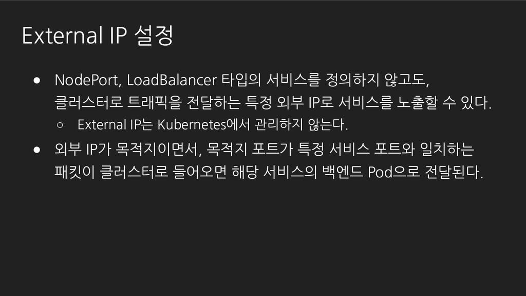External IP 설정 ● NodePort, LoadBalancer 타입의 서비스...