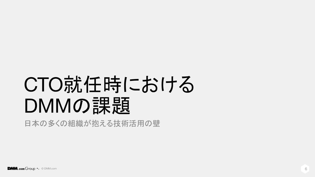 © DMM.com CTO就任時における DMMの課題 日本の多くの組織が抱える技術活用の壁 6