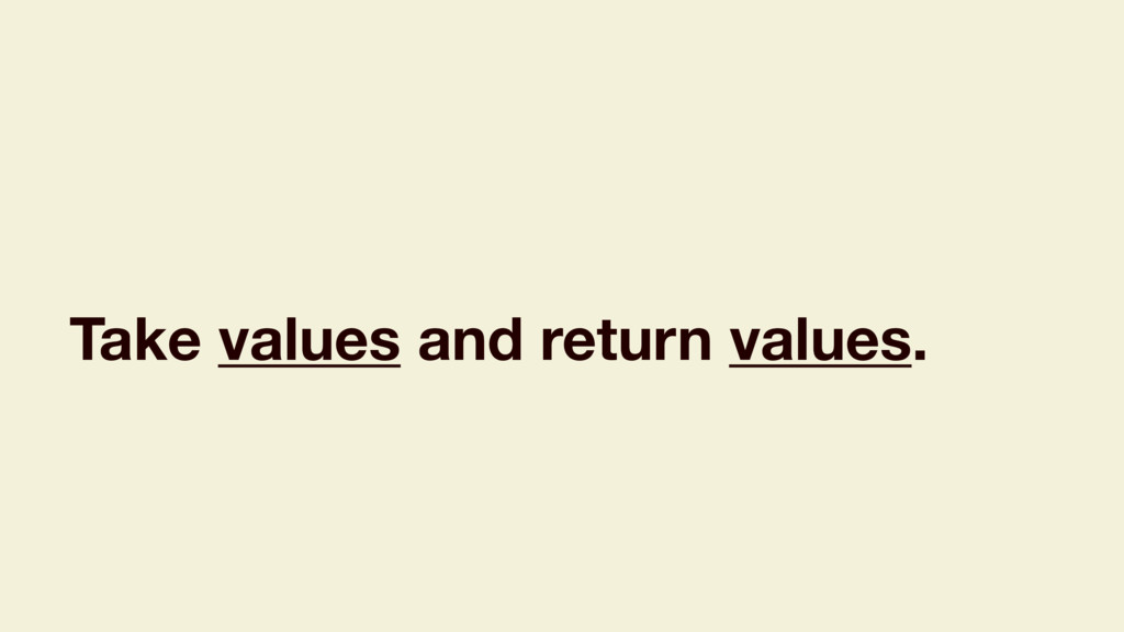 Take values and return values.