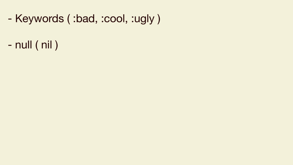 - Keywords ( :bad, :cool, :ugly )  - null ( nil...