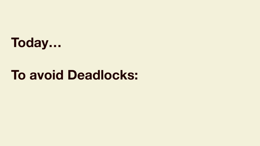 Today… To avoid Deadlocks: