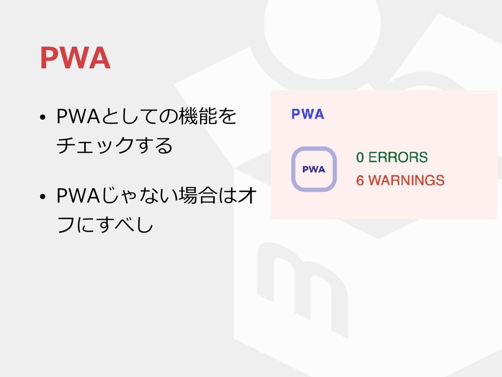 PWA • PWAとしての機能を チェックする • PWAじゃない場合はオ フにすべし