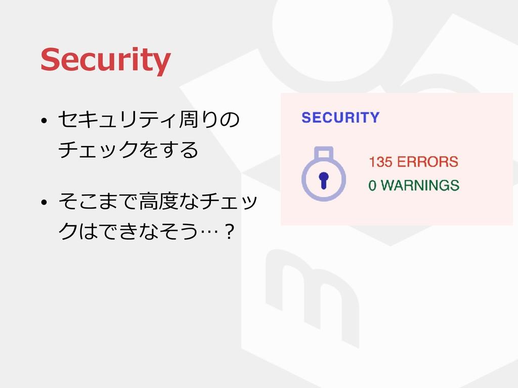 Security • セキュリティ周りの チェックをする • そこまで⾼度なチェッ クはできな...