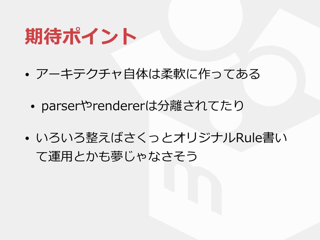 期待ポイント • アーキテクチャ⾃体は柔軟に作ってある • parserやrendererは分...