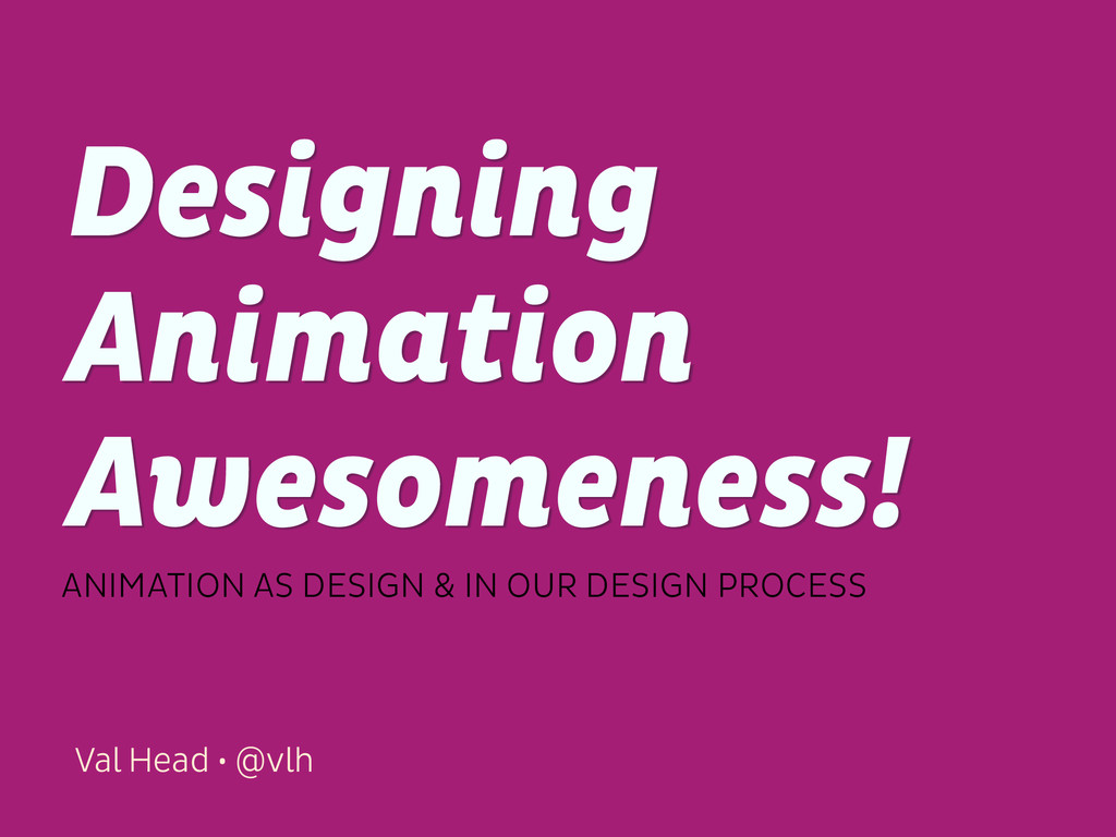 Val Head • @vlh Designing Animation Awesomeness...