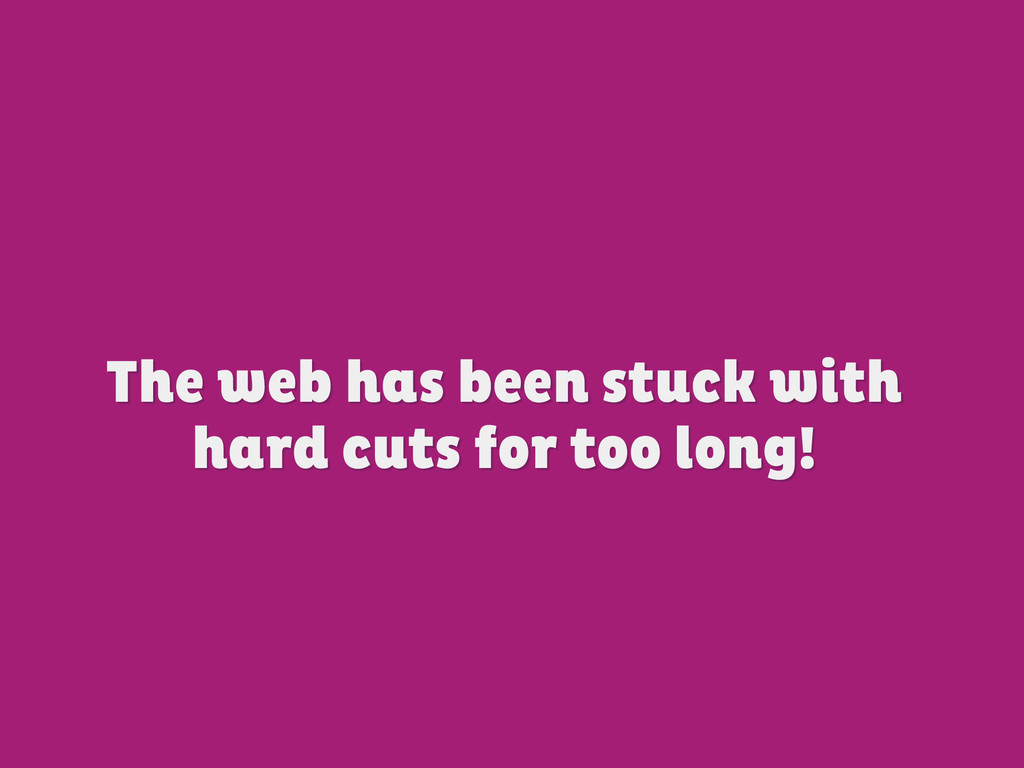 The web has been stuck with hard cuts for too l...