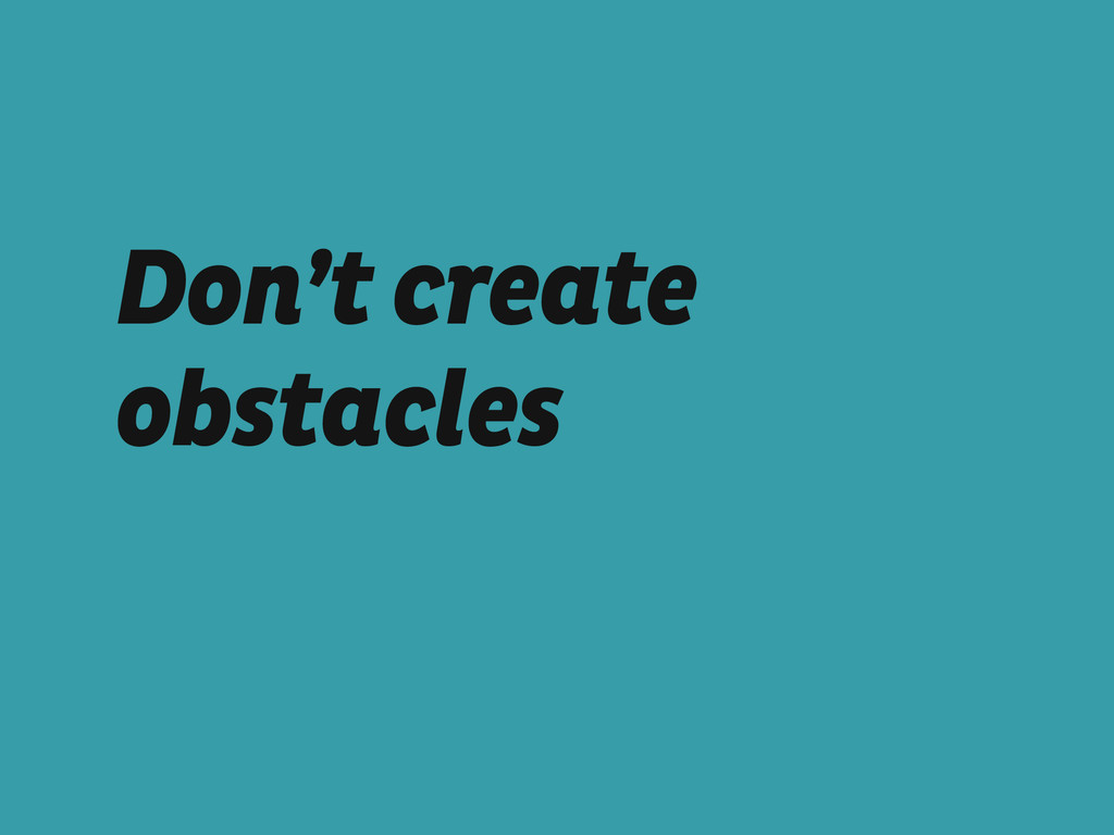 Don't create obstacles