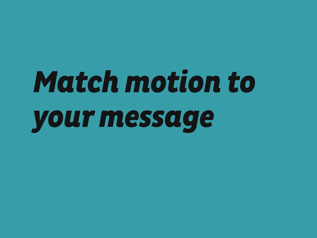 Match motion to your message