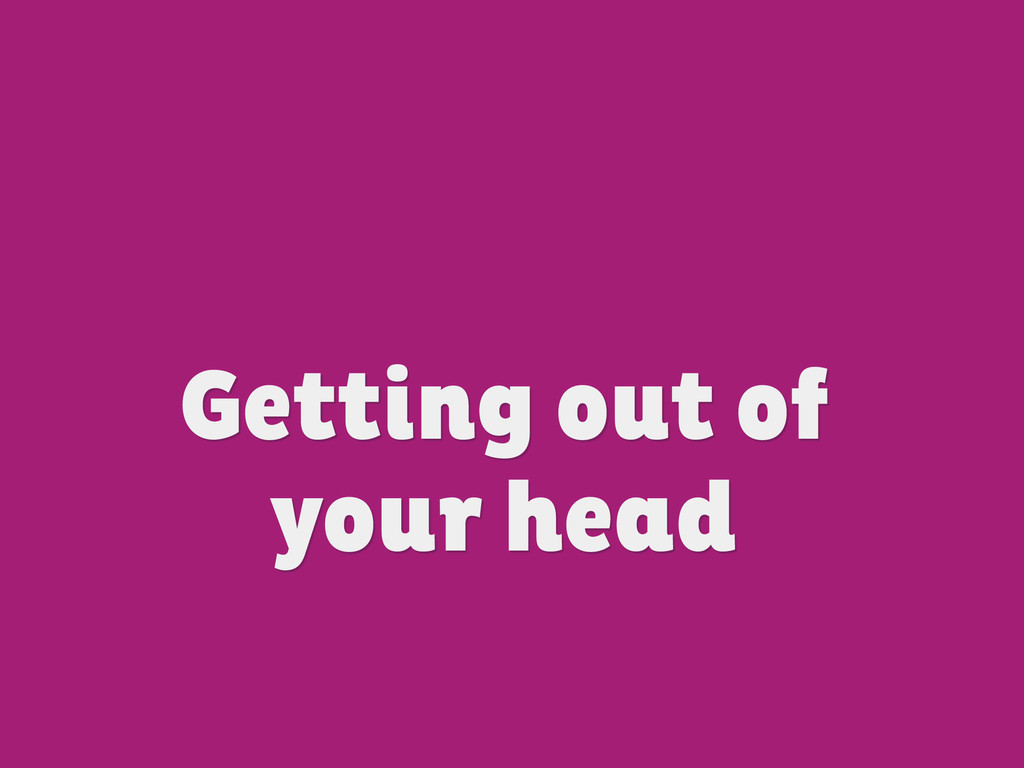 Getting out of your head