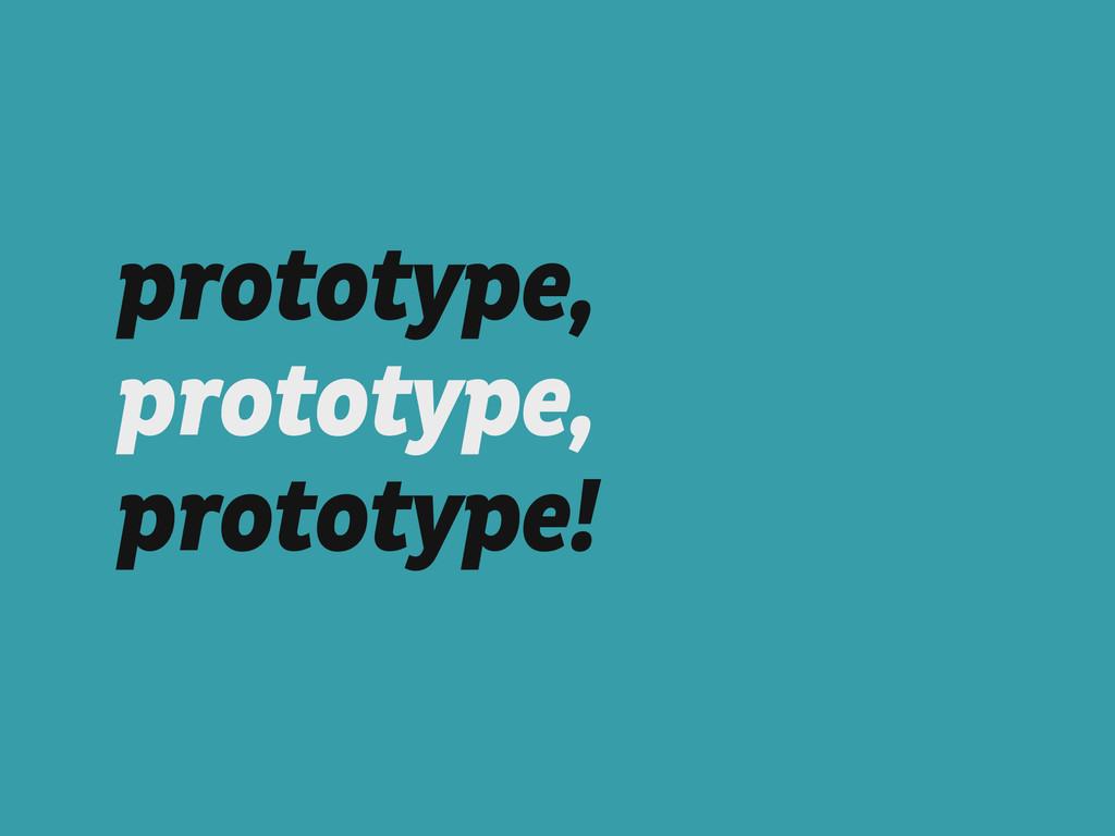 prototype, prototype, prototype!
