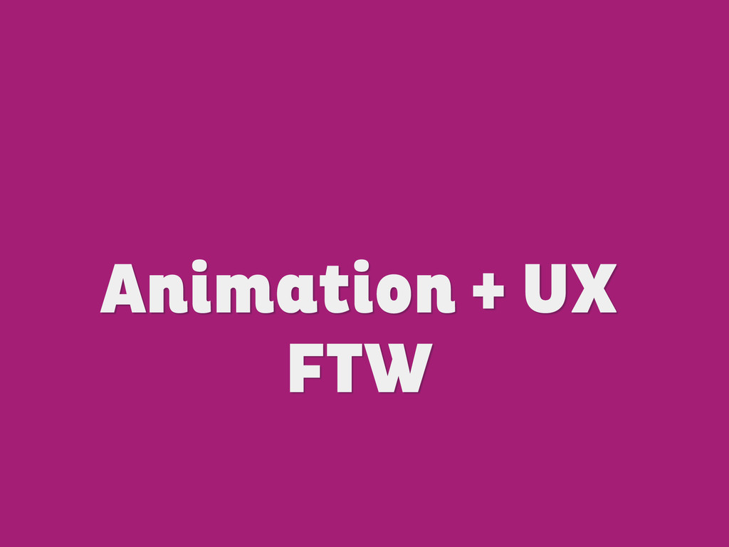 Animation + UX FTW