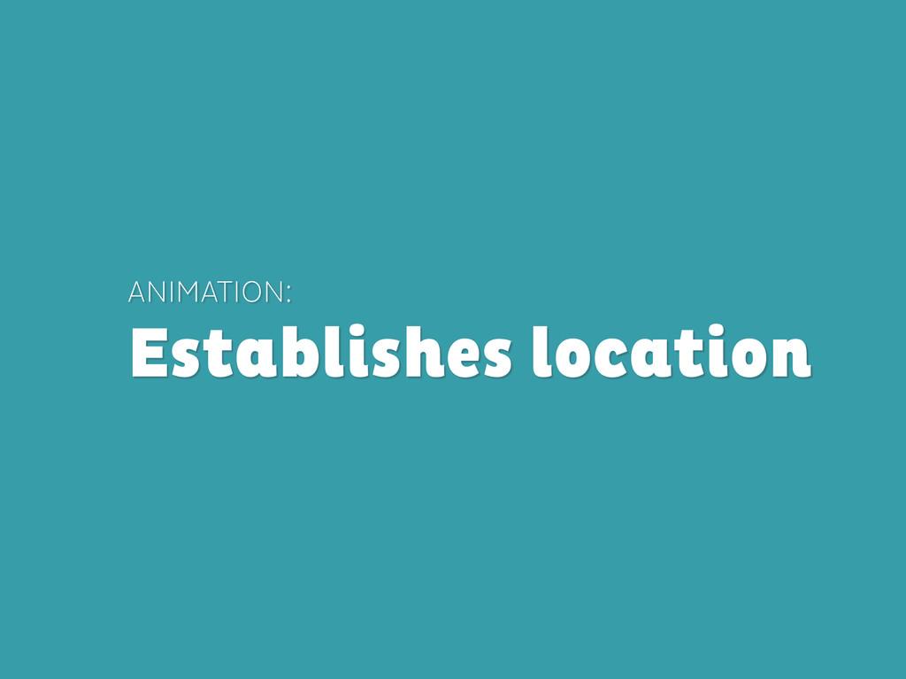 ANIMATION: Establishes location