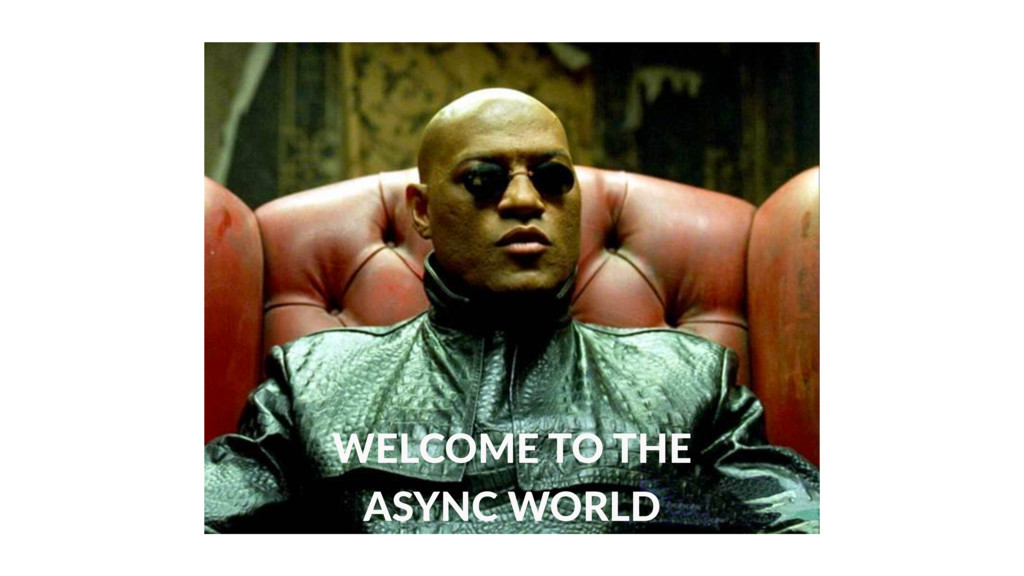 WELCOME TO THE ASYNC WORLD