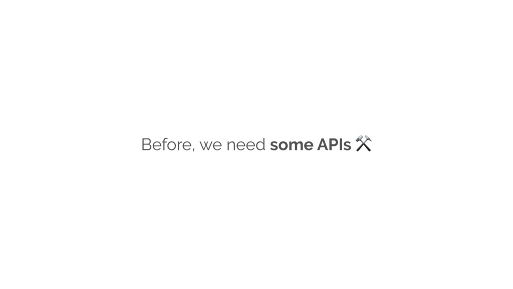 Before, we need some APIs ⚒