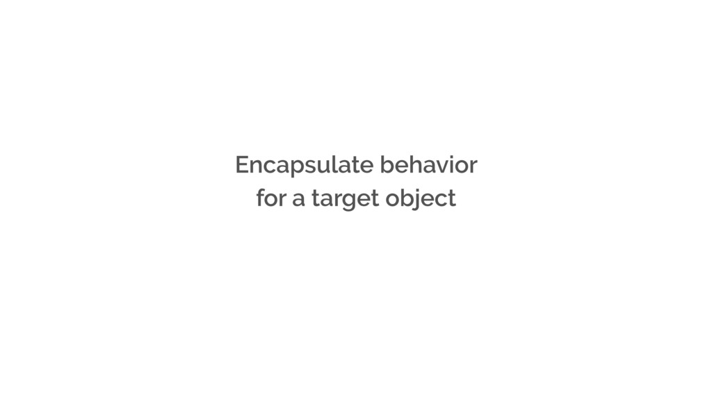 Encapsulate behavior for a target object